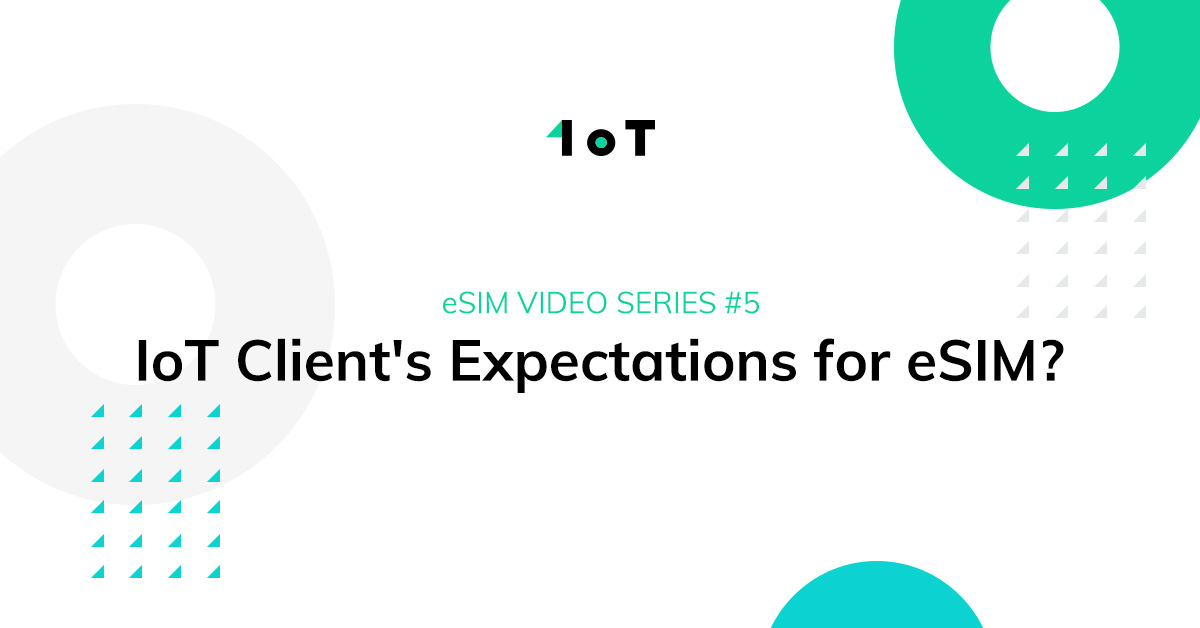 Article cover image for 1oT eSIM VIDEO SERIES #5: IoT Client's Expectations for eSIM?